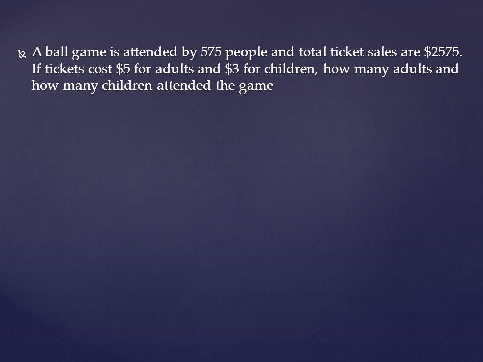 A ball game is attended by 575 people and total ticket sales are $2575