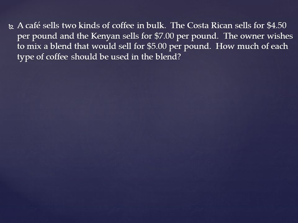 A café sells two kinds of coffee in bulk. The Costa Rican sells for $4