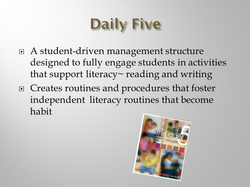 Daily Five A student-driven management structure designed to fully engage students in activities that support literacy~ reading and writing.