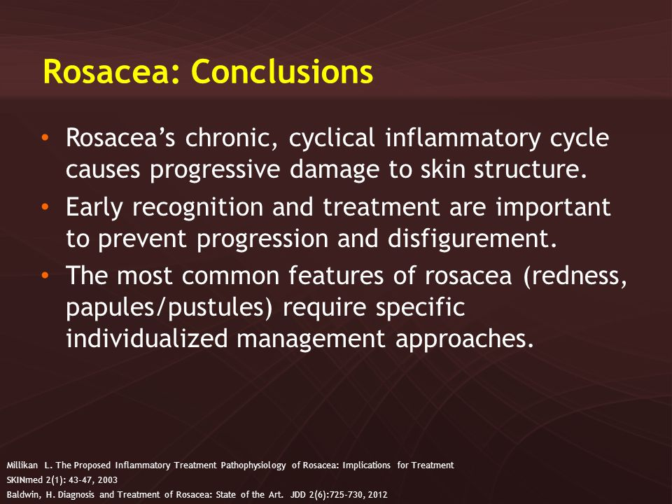 Rosacea: Conclusions Rosacea's chronic, cyclical inflammatory cycle causes progressive damage to skin structure.