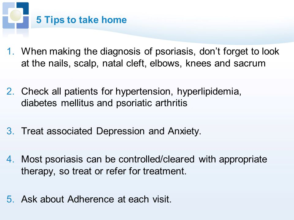 5 Tips to take home When making the diagnosis of psoriasis, don't forget to look at the nails, scalp, natal cleft, elbows, knees and sacrum.