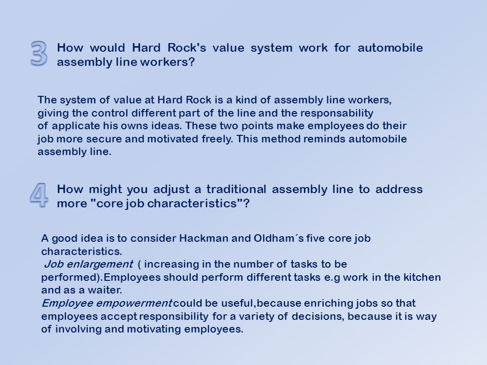 3 How would Hard Rock s value system work for automobile assembly line workers The system of value at Hard Rock is a kind of assembly line workers,
