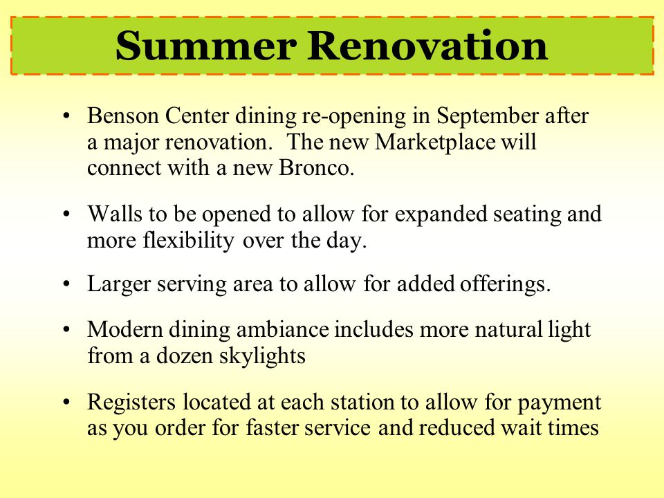 Summer Renovation Benson Center dining re-opening in September after a major renovation. The new Marketplace will connect with a new Bronco.