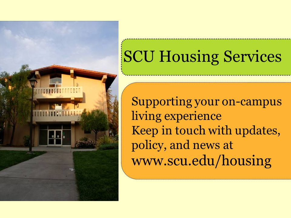 SCU Housing Services Supporting your on-campus living experience Keep in touch with updates, policy, and news at www.scu.edu/housing.
