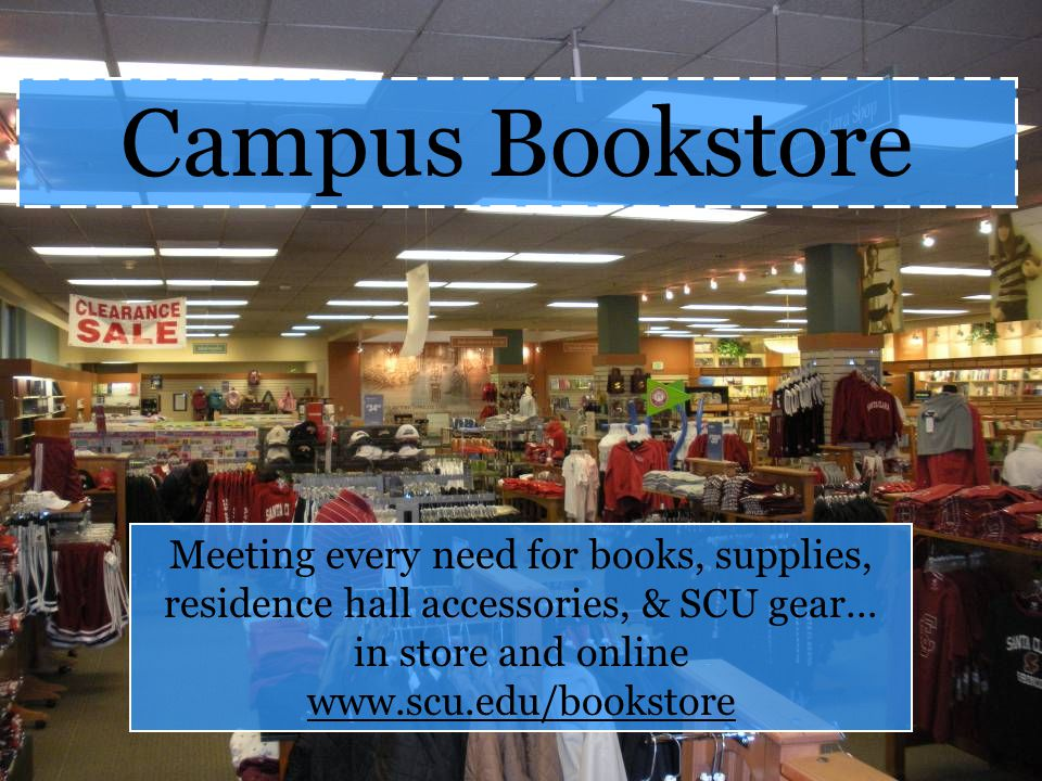 Campus Bookstore Meeting every need for books, supplies, residence hall accessories, & SCU gear… in store and online www.scu.edu/bookstore.