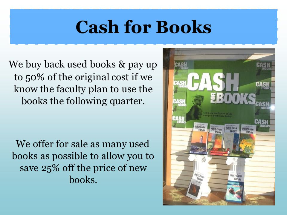 Cash for Books We buy back used books & pay up to 50% of the original cost if we know the faculty plan to use the books the following quarter.