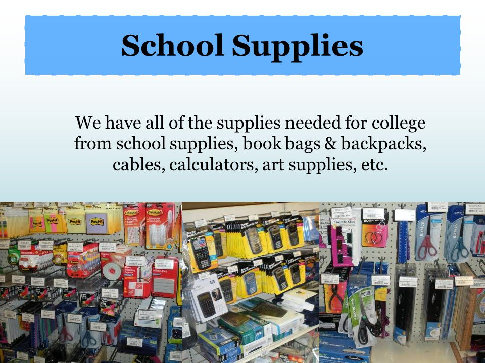 School Supplies We have all of the supplies needed for college from school supplies, book bags & backpacks, cables, calculators, art supplies, etc.