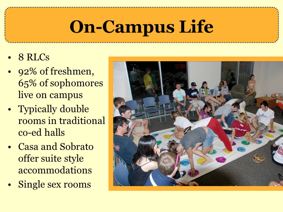 On-Campus Life 8 RLCs. 92% of freshmen, 65% of sophomores live on campus. Typically double rooms in traditional co-ed halls.