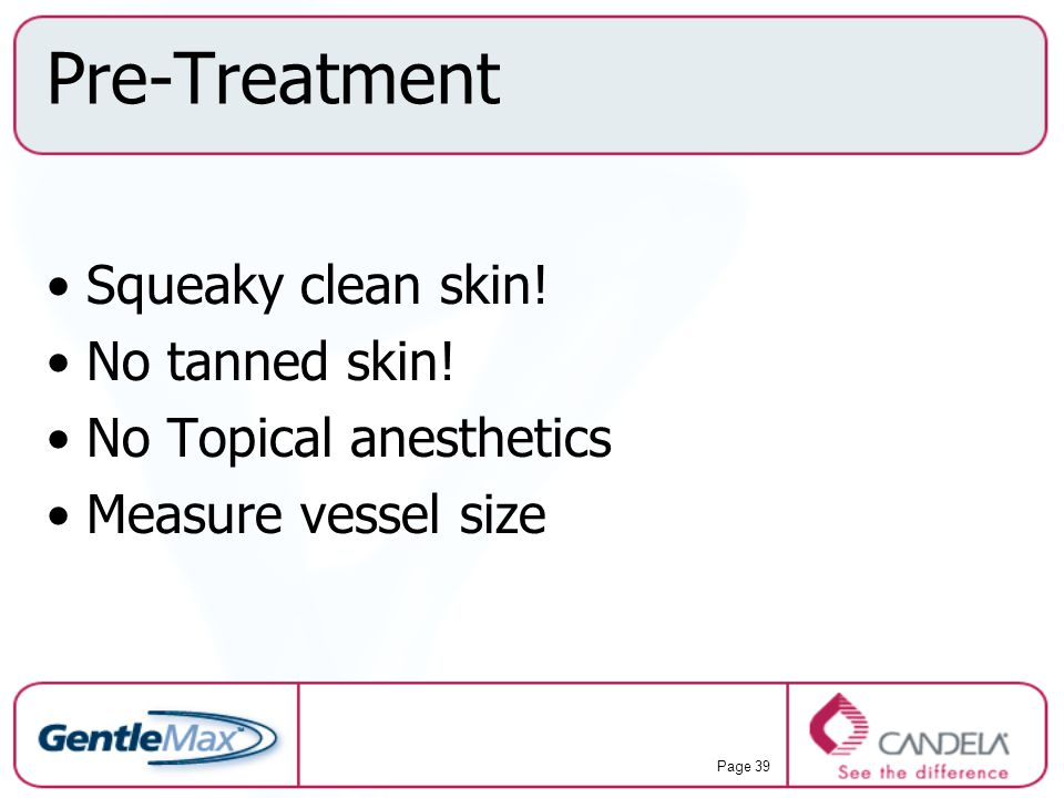 Pre-Treatment Squeaky clean skin! No tanned skin!