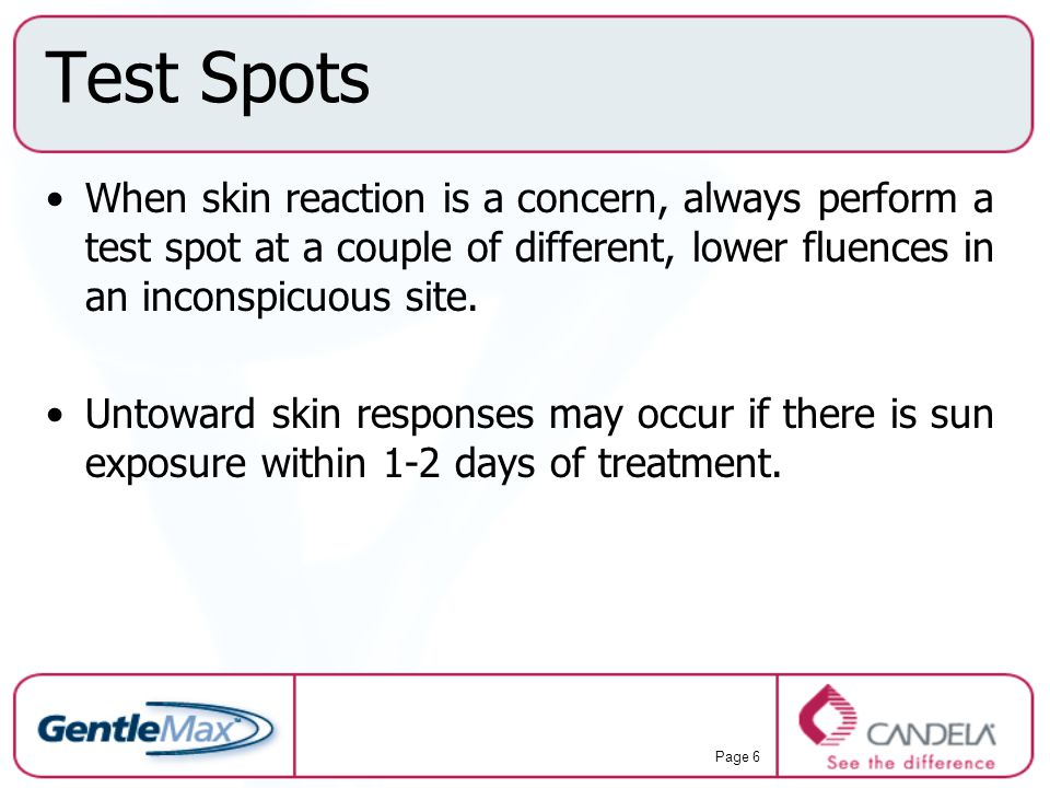 Test Spots When skin reaction is a concern, always perform a test spot at a couple of different, lower fluences in an inconspicuous site.