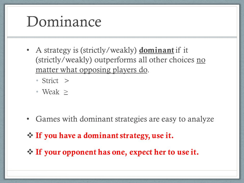 Dominance A strategy is (strictly/weakly) dominant if it (strictly/weakly) outperforms all other choices no matter what opposing players do.