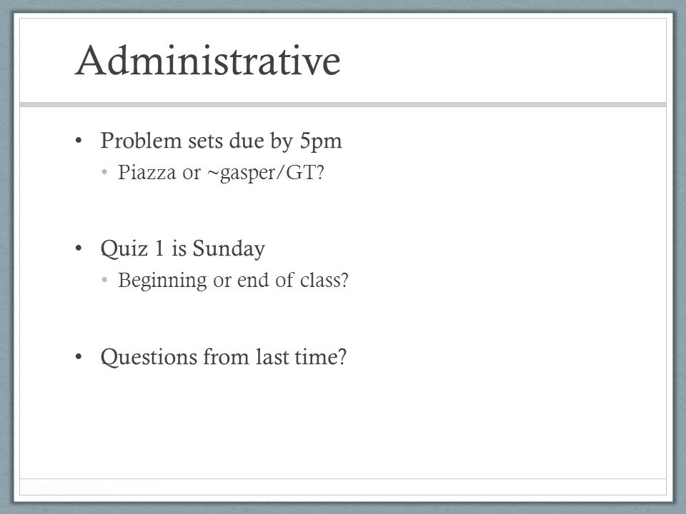 Administrative Problem sets due by 5pm Quiz 1 is Sunday