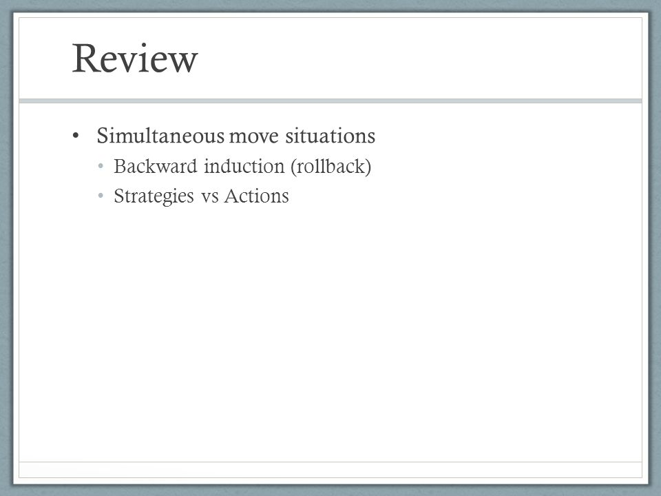 Review Simultaneous move situations Backward induction (rollback)