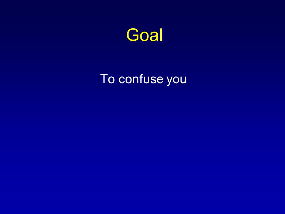 Goal To confuse you