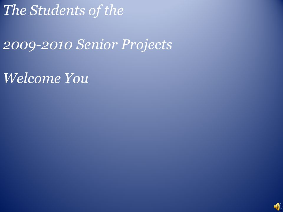 The Students of the 2009-2010 Senior Projects Welcome You