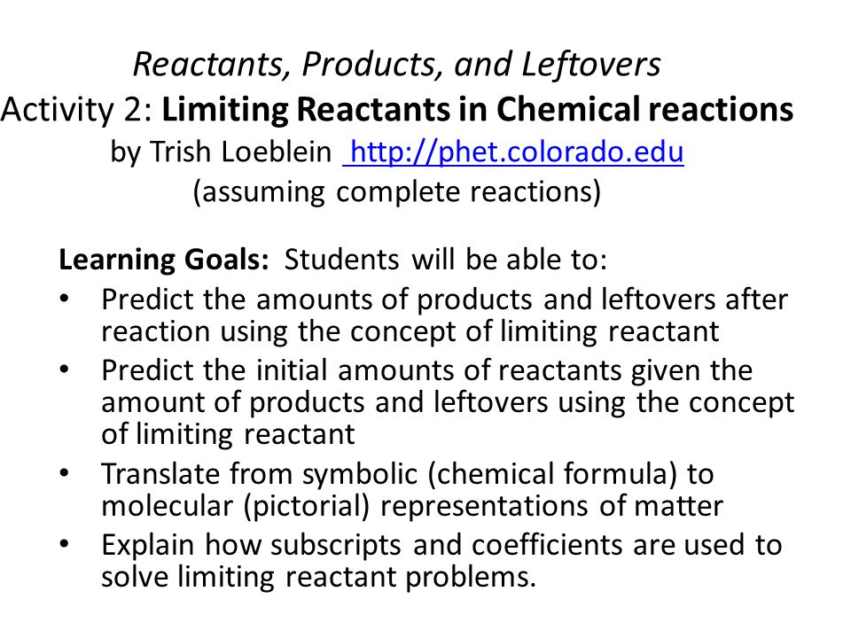 Reactants, Products, and Leftovers Activity 2: Limiting Reactants in Chemical reactions by Trish Loeblein http://phet.colorado.edu (assuming complete reactions)
