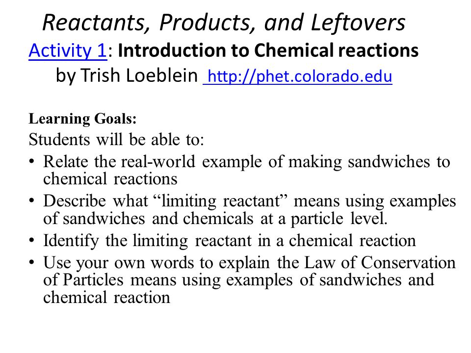 Reactants, Products, and Leftovers Activity 1: Introduction to Chemical reactions by Trish Loeblein http://phet.colorado.edu