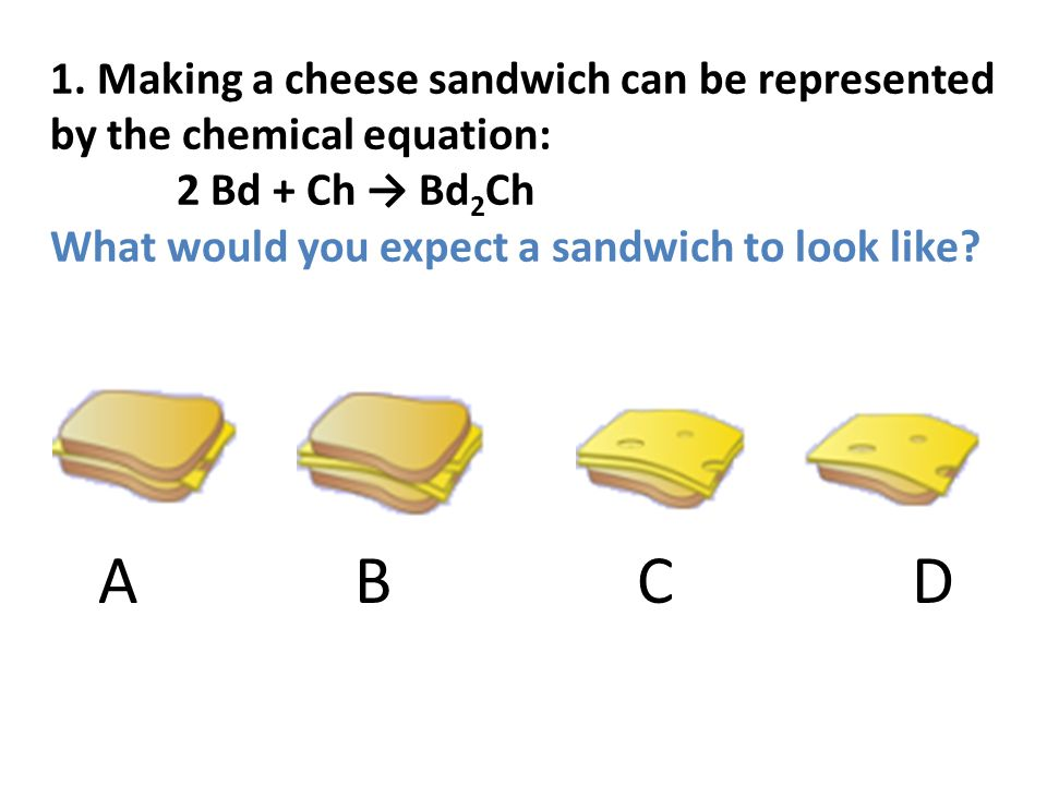1. Making a cheese sandwich can be represented by the chemical equation: 2 Bd + Ch → Bd2Ch What would you expect a sandwich to look like