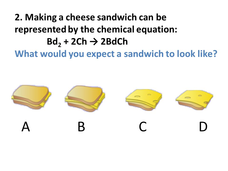 2. Making a cheese sandwich can be represented by the chemical equation: Bd2 + 2Ch → 2BdCh What would you expect a sandwich to look like