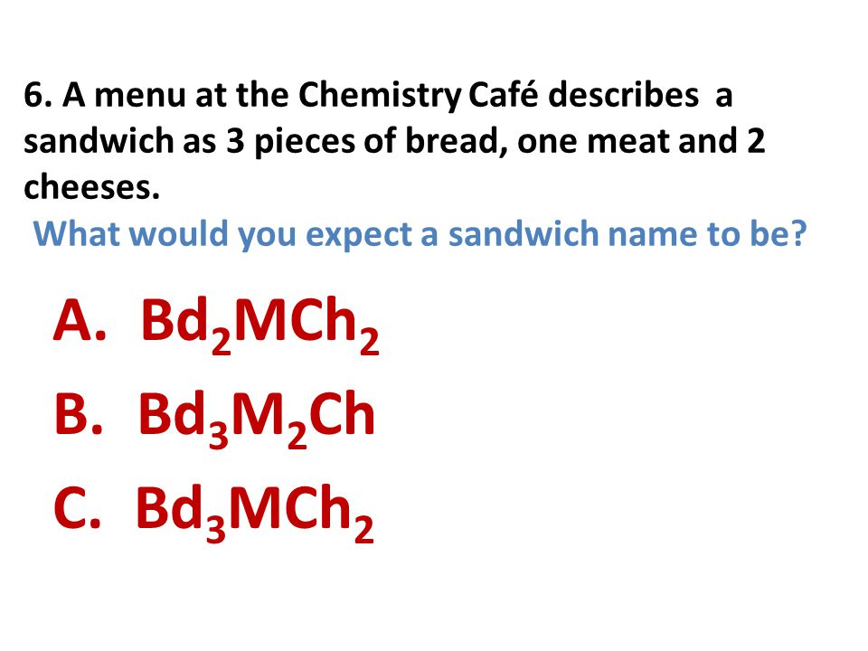 6. A menu at the Chemistry Café describes a sandwich as 3 pieces of bread, one meat and 2 cheeses. What would you expect a sandwich name to be