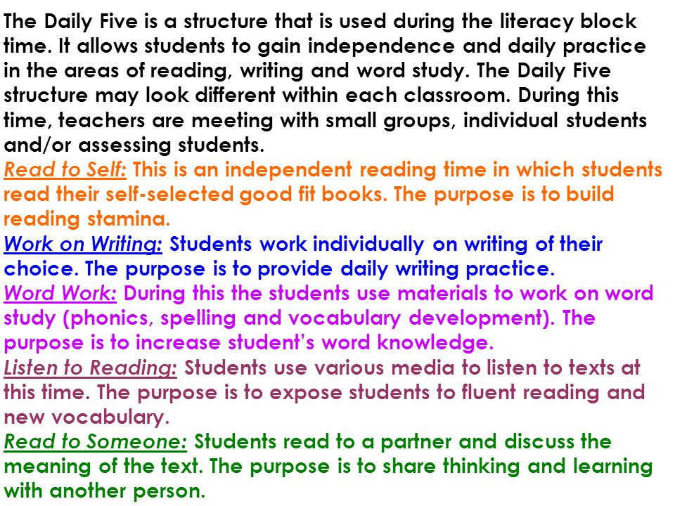 The Daily Five is a structure that is used during the literacy block time. It allows students to gain independence and daily practice in the areas of reading, writing and word study. The Daily Five structure may look different within each classroom. During this time, teachers are meeting with small groups, individual students and/or assessing students.