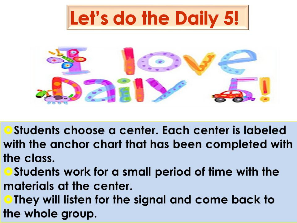 Let's do the Daily 5! Students choose a center. Each center is labeled with the anchor chart that has been completed with the class.