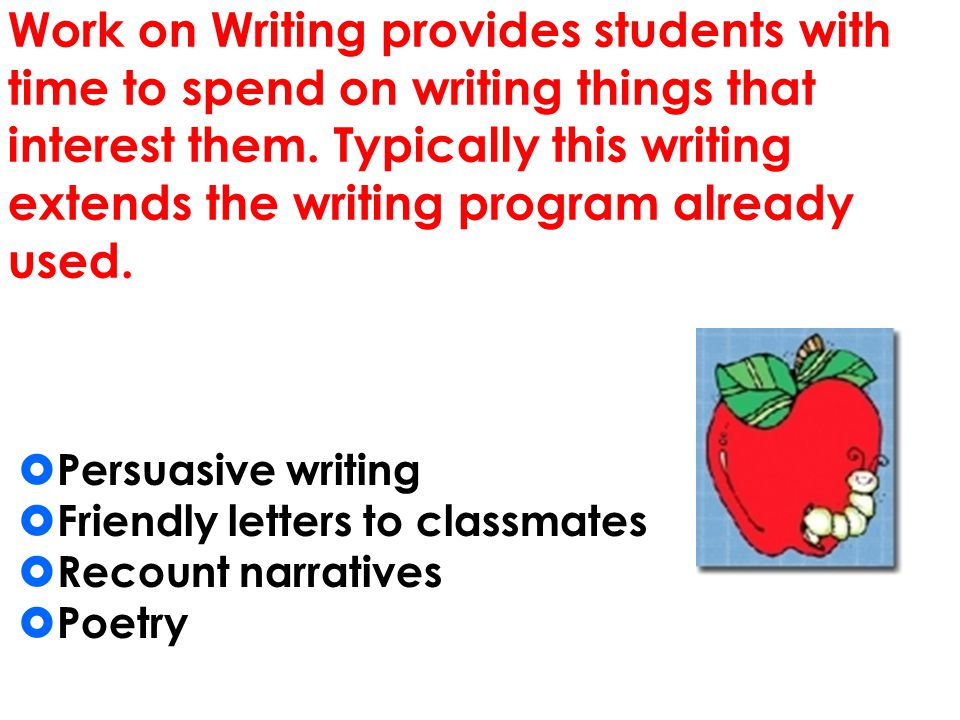 Work on Writing provides students with time to spend on writing things that interest them. Typically this writing extends the writing program already used.