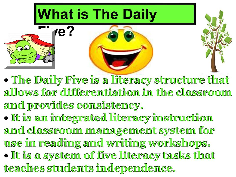 What is The Daily Five • The Daily Five is a literacy structure that allows for differentiation in the classroom and provides consistency.