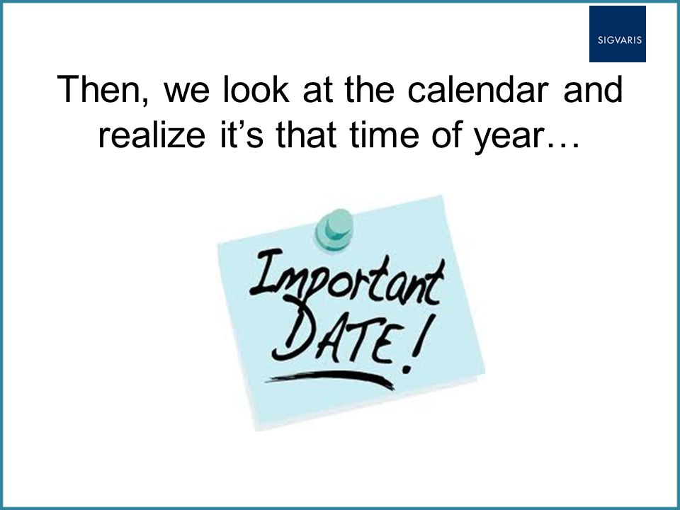 Then, we look at the calendar and realize it's that time of year…