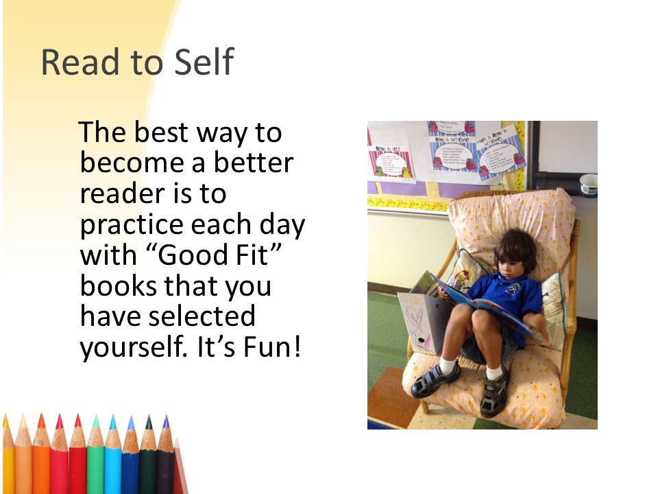 Read to Self The best way to become a better reader is to practice each day with Good Fit books that you have selected yourself.