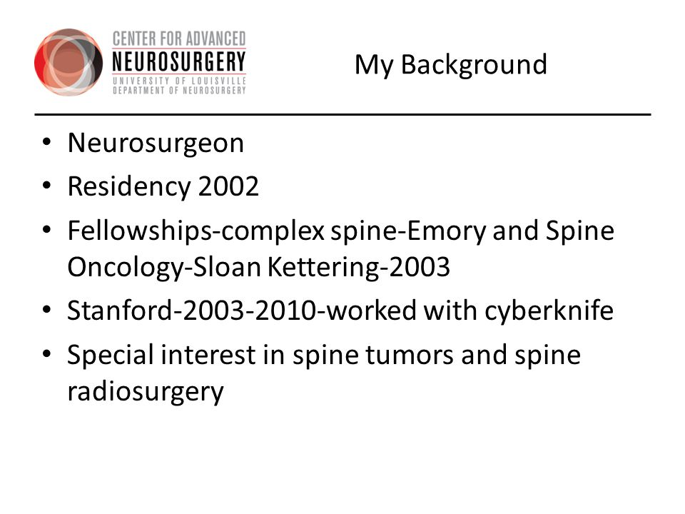 My Background Neurosurgeon. Residency 2002. Fellowships-complex spine-Emory and Spine Oncology-Sloan Kettering-2003.