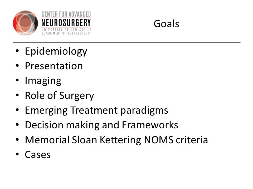 Goals Epidemiology. Presentation. Imaging. Role of Surgery. Emerging Treatment paradigms. Decision making and Frameworks.