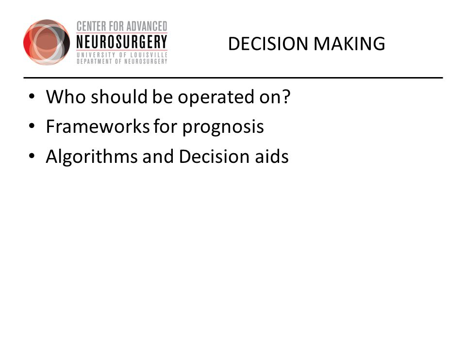 DECISION MAKING Who should be operated on Frameworks for prognosis Algorithms and Decision aids