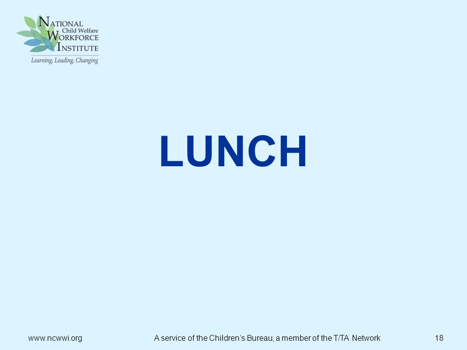 LUNCH www.ncwwi.org A service of the Children's Bureau, a member of the T/TA Network 18.