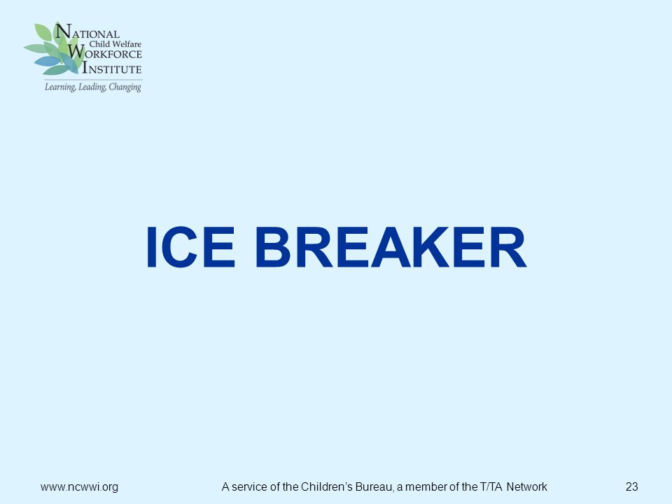 ICE BREAKER   A service of the Children's Bureau, a member of the T/TA Network 23.