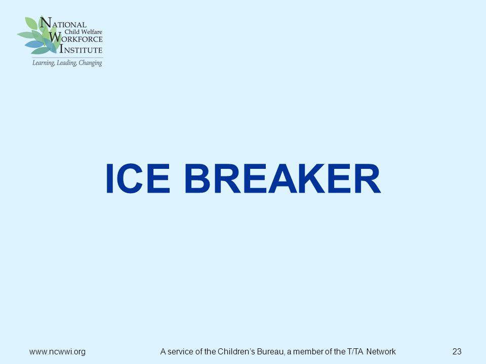 ICE BREAKER www.ncwwi.org A service of the Children's Bureau, a member of the T/TA Network 23.