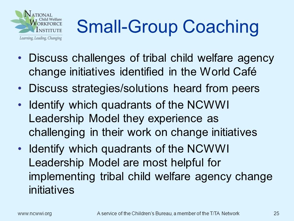 Small-Group Coaching Discuss challenges of tribal child welfare agency change initiatives identified in the World Café.