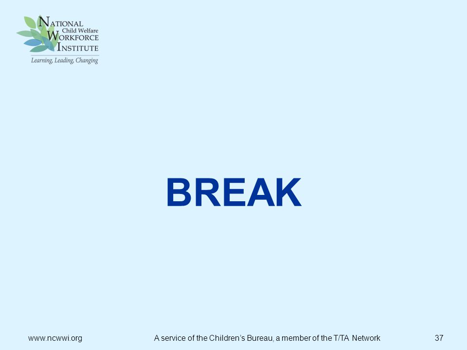 BREAK www.ncwwi.org A service of the Children's Bureau, a member of the T/TA Network 37.