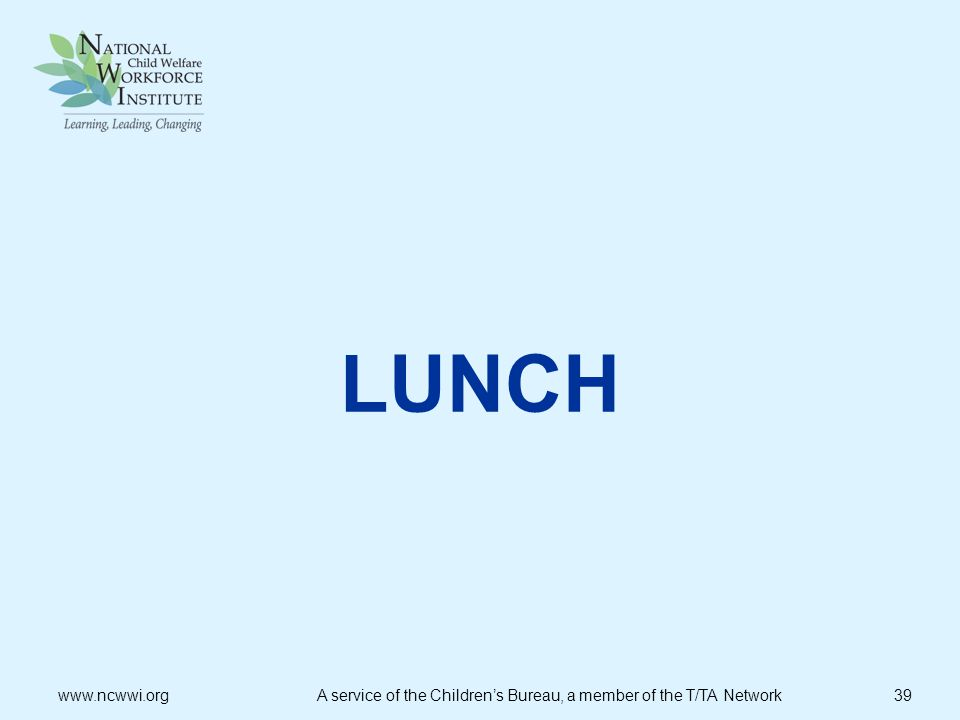 LUNCH www.ncwwi.org A service of the Children's Bureau, a member of the T/TA Network 39.