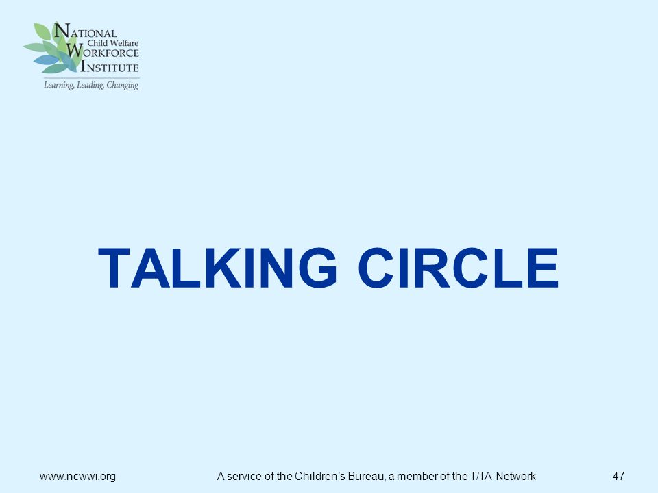 TALKING CIRCLE www.ncwwi.org A service of the Children's Bureau, a member of the T/TA Network 47.