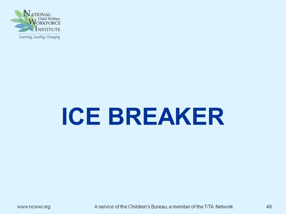 ICE BREAKER   A service of the Children's Bureau, a member of the T/TA Network 49.