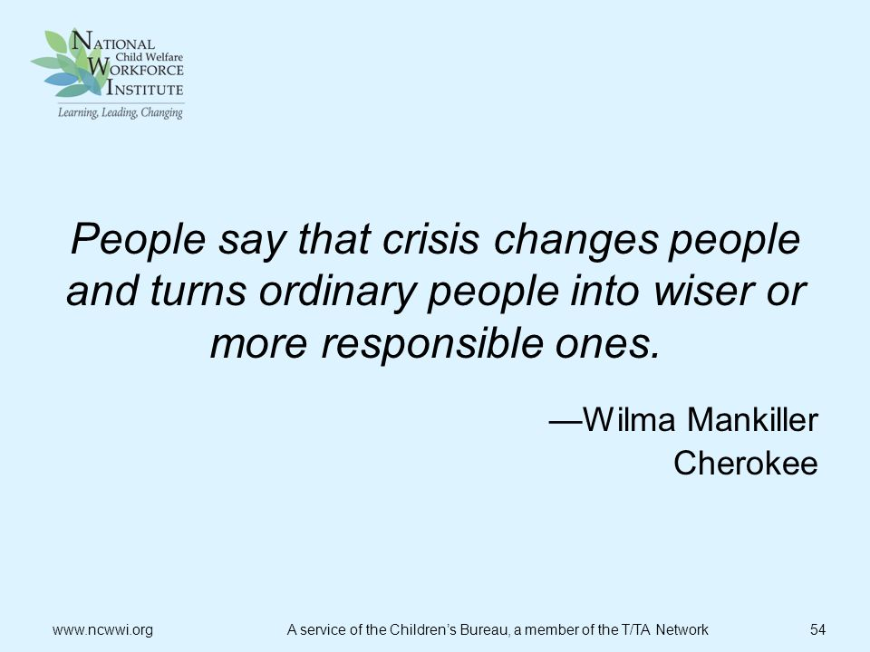 People say that crisis changes people and turns ordinary people into wiser or more responsible ones. —Wilma Mankiller Cherokee