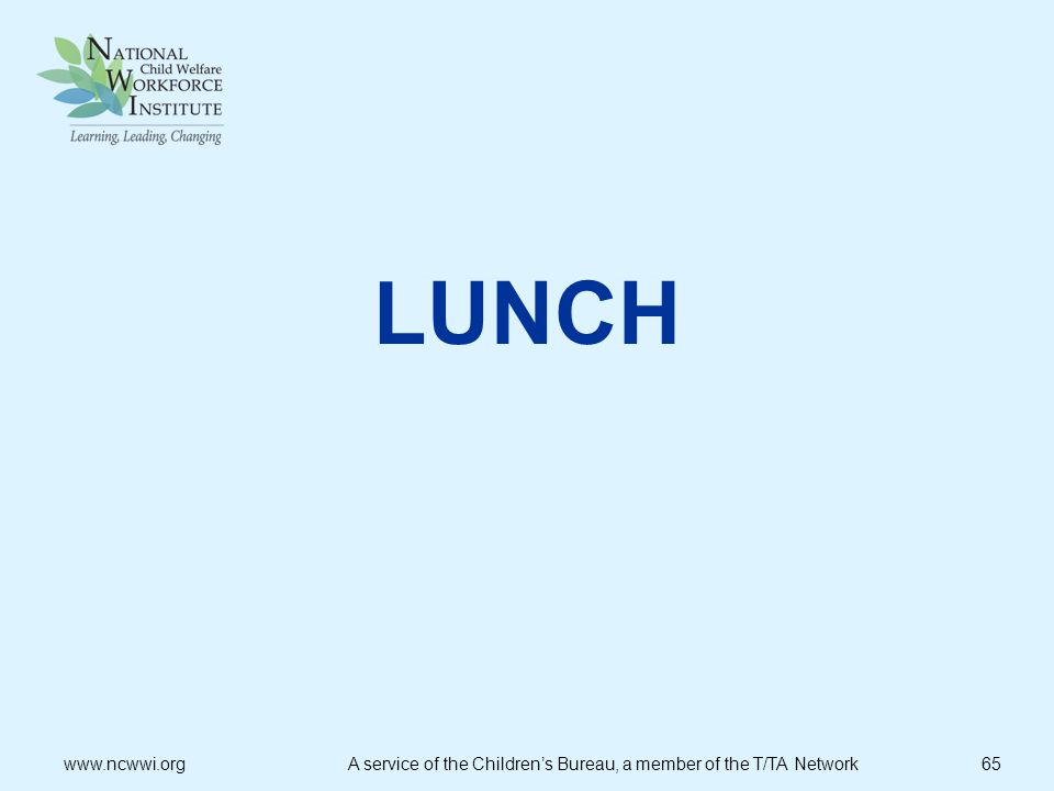 LUNCH www.ncwwi.org A service of the Children's Bureau, a member of the T/TA Network 65.