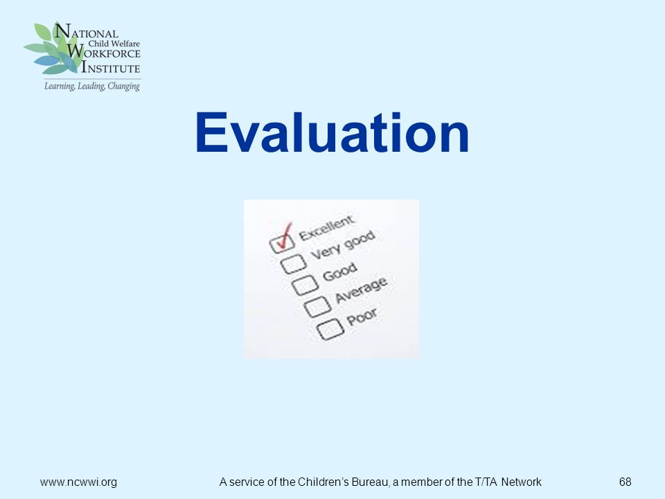 Evaluation www.ncwwi.org A service of the Children's Bureau, a member of the T/TA Network 68.