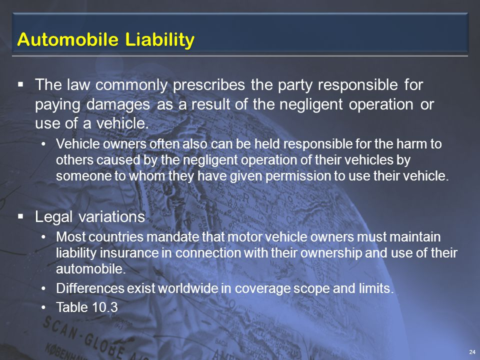 Automobile Liability The law commonly prescribes the party responsible for paying damages as a result of the negligent operation or use of a vehicle.