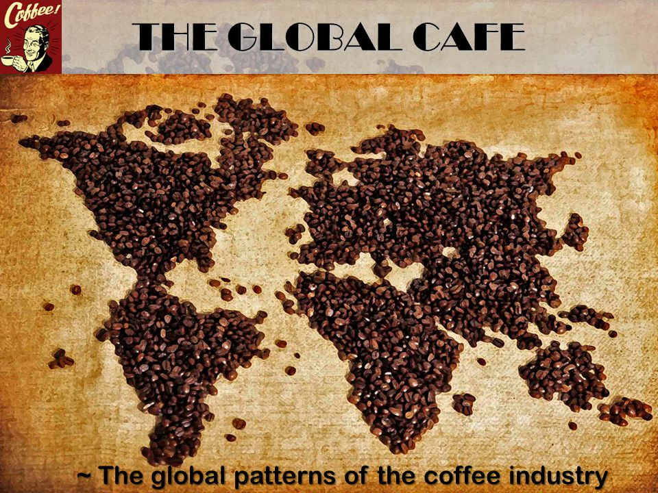 THE GLOBAL CAFE ~ The global patterns of the coffee industry