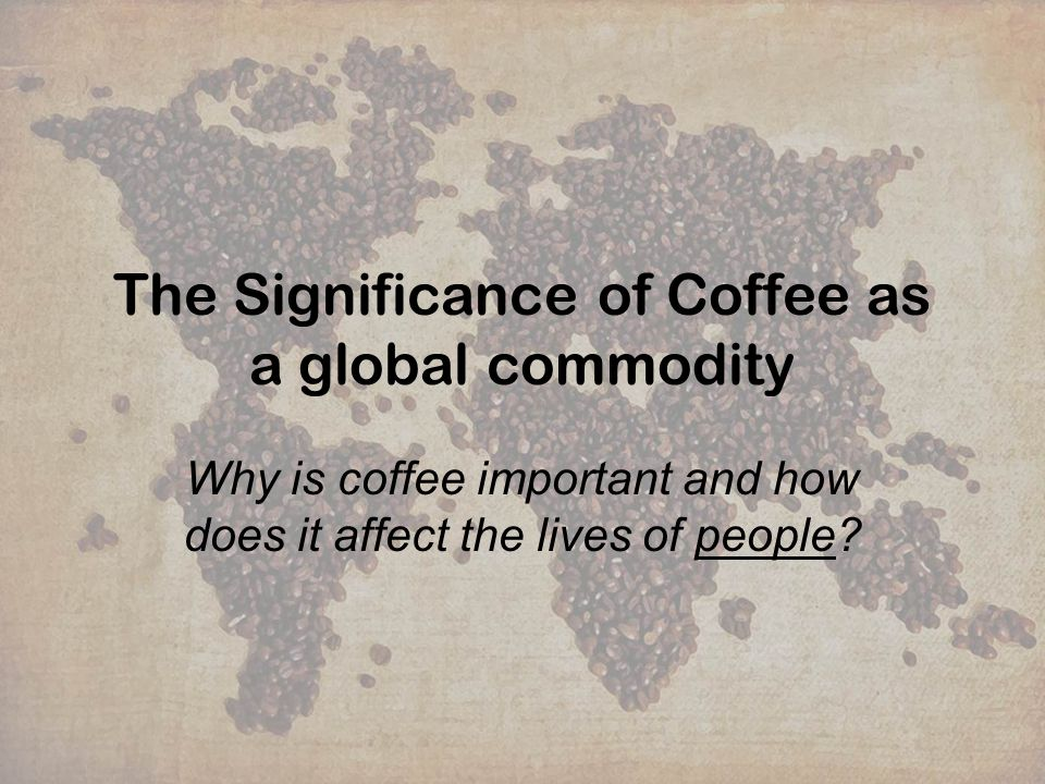 The Significance of Coffee as a global commodity