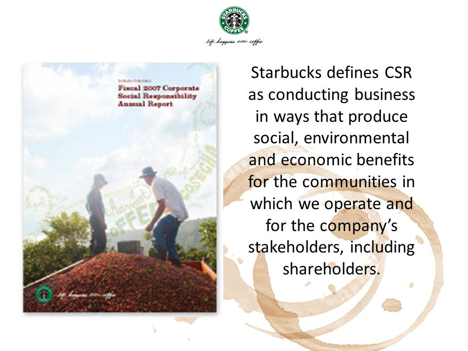 Starbucks defines CSR as conducting business in ways that produce social, environmental and economic benefits for the communities in which we operate and for the company's stakeholders, including shareholders.