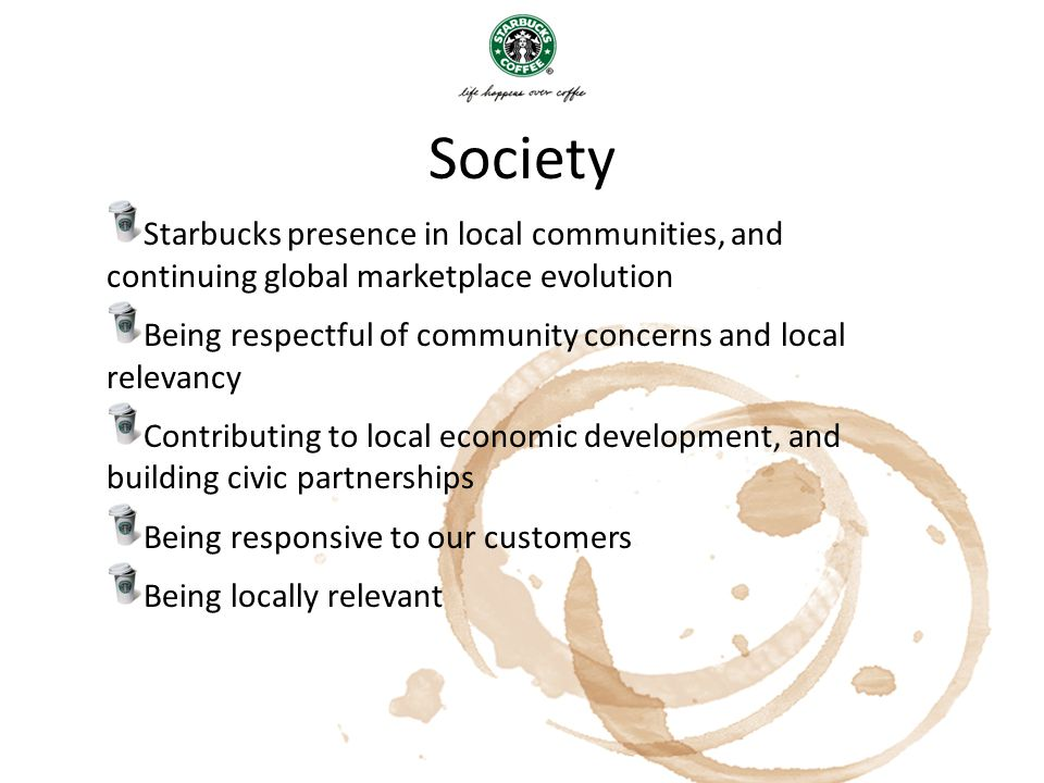 Society Starbucks presence in local communities, and continuing global marketplace evolution.