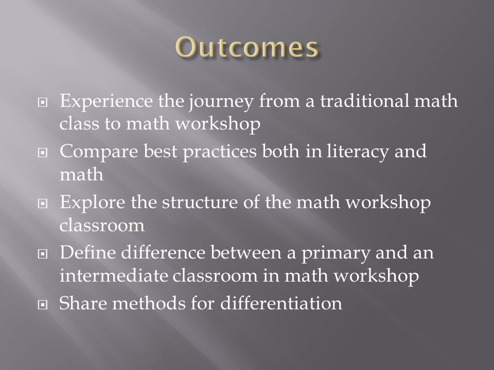 Outcomes Experience the journey from a traditional math class to math workshop. Compare best practices both in literacy and math.